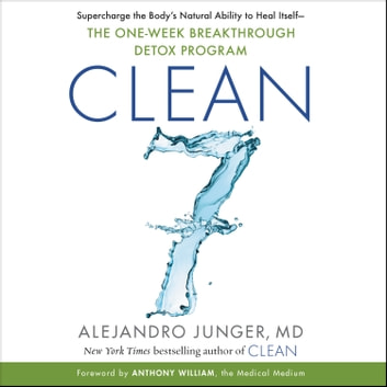 CLEAN 7 - Supercharge the Body's Natural Ability to Heal Itself—The One-Week Breakthrough Detox Program audiobook by Alejandro Junger