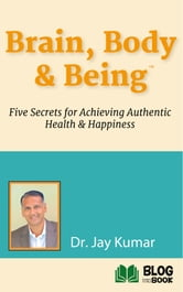 Brain, Body, & Being - Five Secrets for Achieving Authentic Health & Happiness ebook by Dr. Jay Kumar