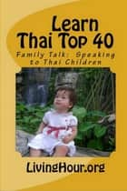 Learn Thai Top 40: Family Talk: Speaking to Thai Children (with Thai Script) ebook by LivingHour.org