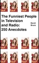 The Funniest People in Television and Radio: 250 Anecdotes ebook by David Bruce