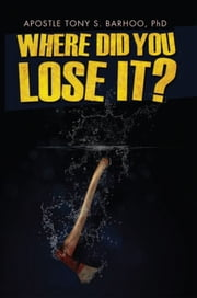 Where Did You Lose It? ebook by Apostol Tony Barhoo