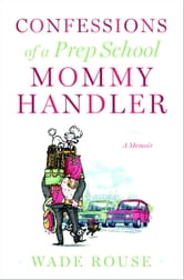 Confessions of a Prep School Mommy Handler - A Memoir ebook by Wade Rouse