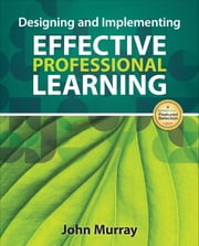 Designing and Implementing Effective Professional Learning ebook by John M. Murray