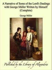 A Narrative of Some of the Lord's Dealings with George Müller Written by Himself (Complete) ebook by George Müller