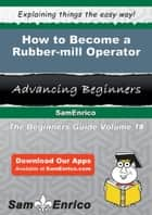 How to Become a Rubber-mill Operator ebook by Marissa Cotton