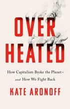 Overheated - How Capitalism Broke the Planet--And How We Fight Back ebook by Kate Aronoff