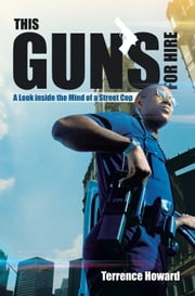 This Gun's for Hire - A Look inside the Mind of a Street Cop ebook by Terrence Howard