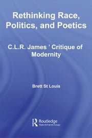 Rethinking Race, Politics, and Poetics - C.L.R. James' Critique of Modernity ebook by Brett St Louis