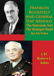 Franklin Roosevelt And General Hap Arnold: The Statesman And The Strategist Build An Air Force ebook by LTC Robert L. Jahns