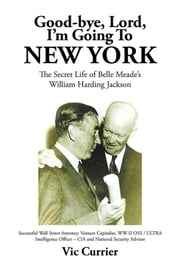 Good-Bye, Lord, I'M Going to New York - The Secret Life of Belle Meade'S William Harding Jackson ebook by Vic Currierv