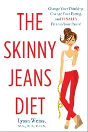 The Skinny Jeans Diet - Change Your Thinking, Change Your Eating, and Finally Fit into Your Pants! ebook by Lyssa Weiss