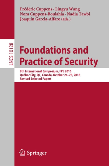 Foundations and Practice of Security - 9th International Symposium, FPS 2016, Québec City, QC, Canada, October 24-25, 2016, Revised Selected Papers ebook by