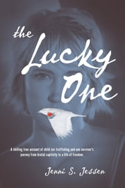 The Lucky One: A Chilling True Account of Child Sex Trafficking and One Survivor's Journey from Brutal Captivity to a Life of Freedom ebook by Jenni S. Jessen
