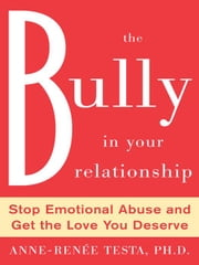 The Bully in Your Relationship : Stop Emotional Abuse and Get the Love You Deserve ebook by Testa, Anne-Renee