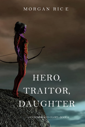 Hero, Traitor, Daughter (Of Crowns and Glory—Book 6) 電子書 by Morgan Rice
