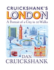 Cruickshank's London: A Portrait of a City in 20 Walks ebook by Dan Cruickshank
