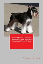 Learn How to Train and Understand your Miniature Schnauzer Puppy & Dog ebook by Vince Stead