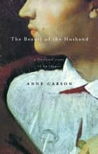 The Beauty of the Husband - A Fictional Essay in 29 Tangos ebook by Anne Carson