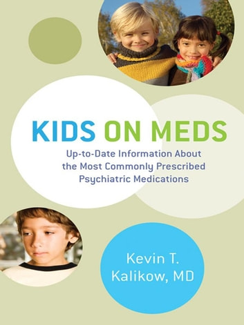 Kids on Meds: Up-to-Date Information About the Most Commonly Prescribed Psychiatric Medications ebook by Kevin T. Kalikow MD