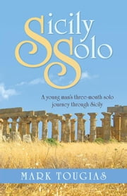 Sicily Solo - A Young Man's Three Month Solo Journey Through Sicily ebook by Mark Tougias