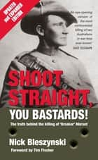 Shoot Straight, You Bastards! - The Truth Behind the Killing of 'Breaker' Morant ebook by