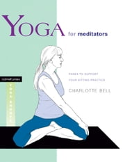 Yoga for Meditators - Poses to Support Your Sitting Practice ebook by Charlotte Bell