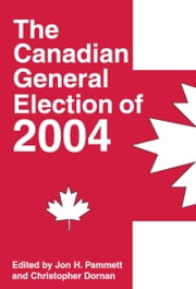 The Canadian General Election of 2004 ebook by Jon H. Pammett,Christopher Dornan