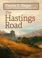 "The Hastings Road - and the ""Happy Springs of Tunbridge"" ebook by Charles G. Harper"