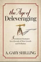 The Age of Deleveraging ebook by A. Gary Shilling