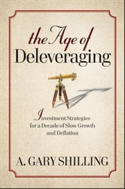 The Age of Deleveraging - Investment Strategies for a Decade of Slow Growth and Deflation ebook by A. Gary Shilling