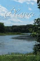 Poetry for Pleasure ebook by Christopher J. Chetta