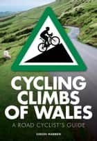 Cycling Climbs of Wales - A Road Cyclists's Guide ebook by Simon Warren