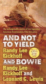 And Not to Yield and Bowie - A Novel of the Life and Times of Wild Bill Hickok ebook by Randy Lee Eickhoff,Leonard C. Lewis