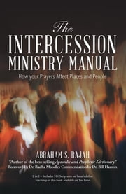 The Intercession Ministry Manual - How Your Prayers Affect Places and People ebook by Abraham S. Rajah, Dr. Radha Moodley