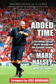 Added Time - Surviving Cancer, Death Threats and the Premier League ebook by Mark Halsey, Ian Ridley
