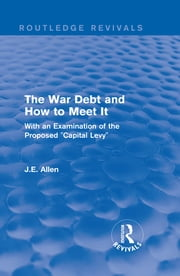"Routledge Revivals: The War Debt and How to Meet It (1919) - With an Examination of the Proposed ""Capital Levy"" ebook by J.E. Allen"