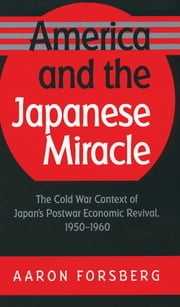 America and the Japanese Miracle - The Cold War Context of Japan's Postwar Economic Revival, 1950-1960 ebook by Aaron Forsberg