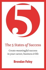 The 5 States of Success: Unlock Your Potential to Succeed: (Business Best-Seller) ebook by Brendan Foley