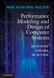 Performance Modeling and Design of Computer Systems - Queueing Theory in Action ebook by Mor Harchol-Balter