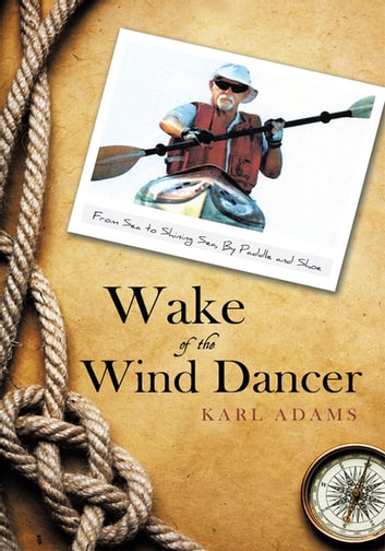 Wake of the Wind Dancer - From Sea to Shining Sea, by Paddle and Shoe ebook by Karl Adams