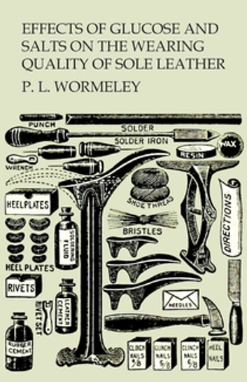 Effects of Glucose and Salts on the Wearing Quality of Sole Leather eBook by P. L. Wormeley
