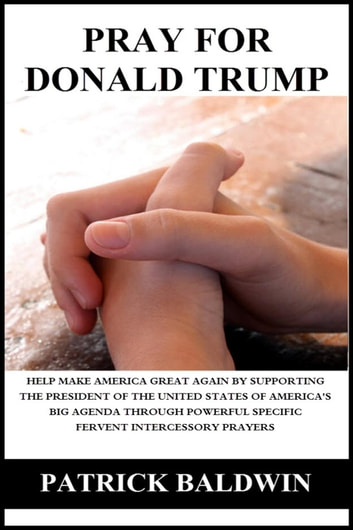 Pray for Donald Trump: Help Make America Great Again by Supporting the President of the United States of America's Big Agenda through Powerful Specific Fervent Intercessory Prayers ebook by Patrick Baldwin