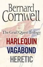 The Grail Quest Books 1-3: Harlequin, Vagabond, Heretic ebook by Bernard Cornwell