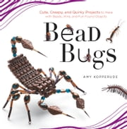 Bead Bugs - Cute, Creepy, and Quirky Projects to Make with Beads, Wire, and Fun Found Objects ebook by Amy Kopperude