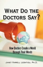 What Do the Doctors Say? - How Doctors Create a World through Their Words ebook by Janet Farrell Leontiou, Ph.D.