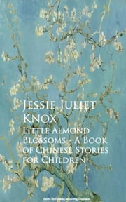 Little Almond Blossoms - A Book of Chinese Stories for Children ebook by Jessie Juliet Knox