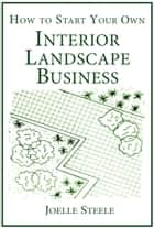How To Start Your Own Interior Landscape Business ebook by Joelle Steele
