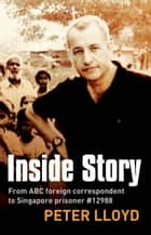 Inside Story - From ABC foreign correspondent to Singapore prisoner #12988 ebook by Peter Lloyd