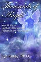 Thousands of Angels: Your Guide to Spiritual Empowerment, Protection and Abundance ebook by Lyn Kelley
