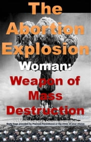 The Abortion Explosion - Woman: Weapon of Mass Destruction, #1 ebook by Bea Dorhnn